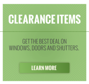 Clearance Items | Get the best deal on windows, doors and shutters. Learn More